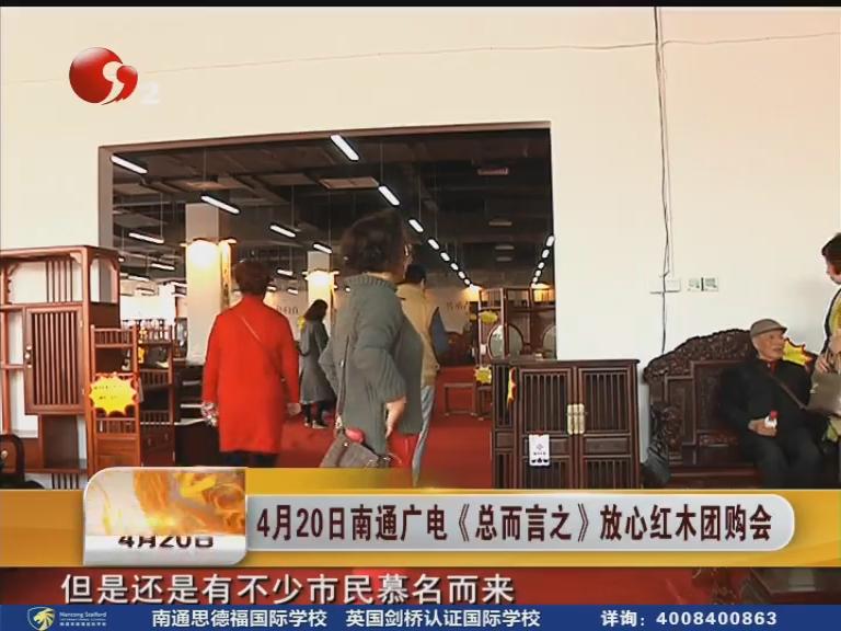 4月20日南通广电《总而言之》放心红木团购会