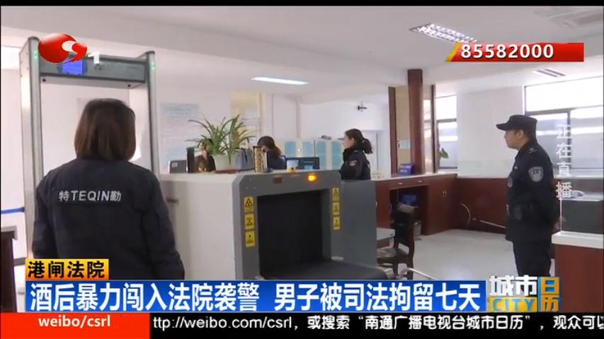 酒后暴力闯入法院袭警 南通男子被司法拘留七天